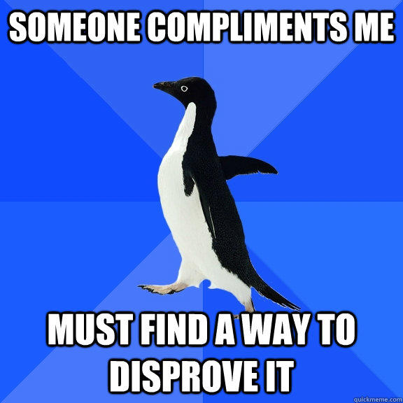 Someone compliments me Must find a way to disprove it - Someone compliments me Must find a way to disprove it  Socially Awkward Penguin