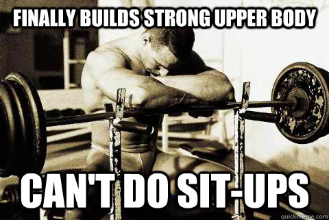 Finally builds Strong Upper body can't do sit-ups