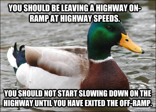 You should be leaving a highway on-ramp at highway speeds. You should not start slowing down on the highway until you have exited the off-ramp. - You should be leaving a highway on-ramp at highway speeds. You should not start slowing down on the highway until you have exited the off-ramp.  Actual Advice Mallard