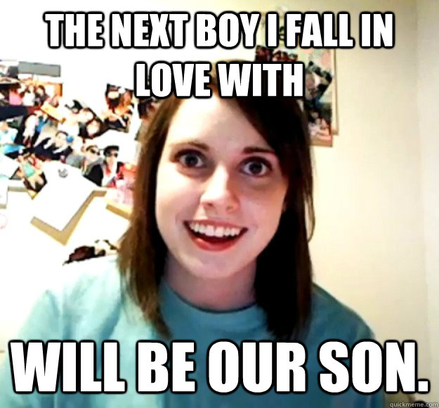 The next boy I fall in love with will be our son. - The next boy I fall in love with will be our son.  Overly Attached Girlfriend