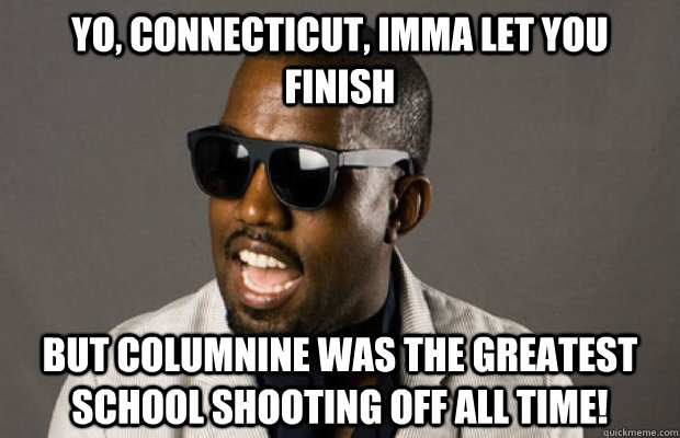 Yo, Connecticut, Imma let you finish but Columnine was the greatest school shooting off all time! - Yo, Connecticut, Imma let you finish but Columnine was the greatest school shooting off all time!  Kanye on Connecticut