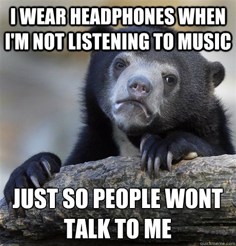 I wear headphones when I'm not listening to music Just So people wont talk to me - I wear headphones when I'm not listening to music Just So people wont talk to me  Confession Bear