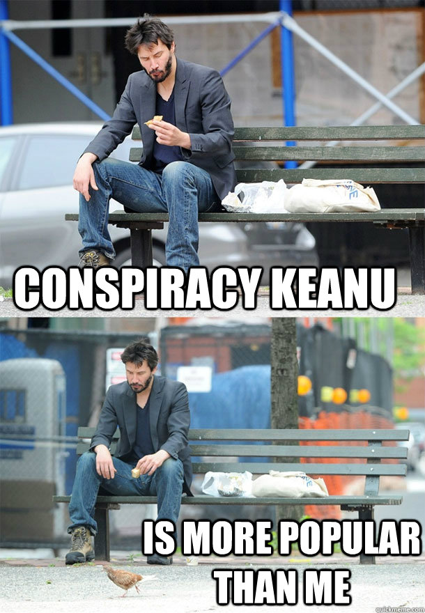 Conspiracy Keanu Is more popular than me - Conspiracy Keanu Is more popular than me  Sad Keanu
