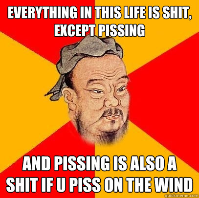 everything in this life is shit, except pissing and pissing is also a shit if u piss on the wind - everything in this life is shit, except pissing and pissing is also a shit if u piss on the wind  Confucius says