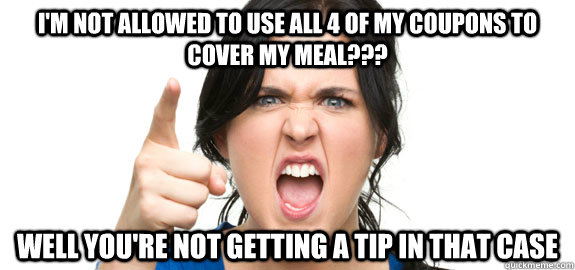 I'm not allowed to use all 4 of my coupons to cover my meal??? well you're not getting a tip in that case