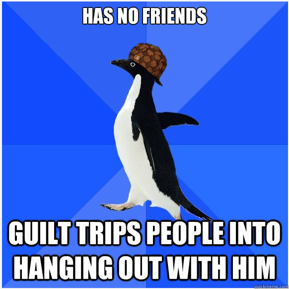 Has no friends Guilt trips people into hanging out with him  Scumbag Socially Awkward Penguin