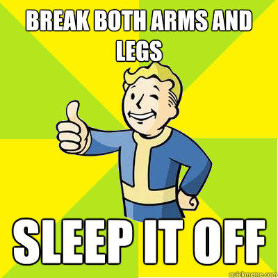 Break both arms and legs Sleep it off  Fallout new vegas