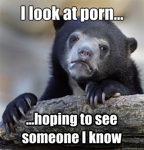 I look at porn... ...hoping to see someone I know - I look at porn... ...hoping to see someone I know  Confession Bear