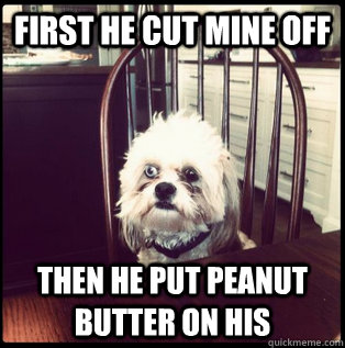 First He cut mine off then he put peanut butter on his