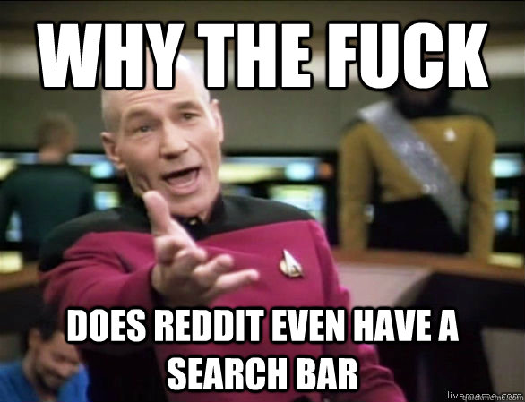 why the fuck DOes reddit even have a search bar - why the fuck DOes reddit even have a search bar  Annoyed Picard HD