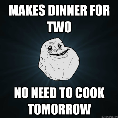 makes dinner for two no need to cook tomorrow - makes dinner for two no need to cook tomorrow  Forever Alone