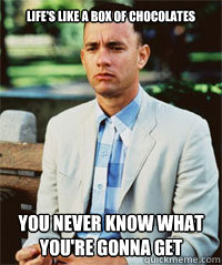 Life's like a box of chocolates You never know what you're gonna get  Forrest Gump