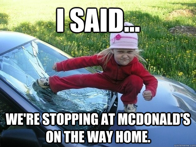I said... we're stopping at mcdonald's on the way home.