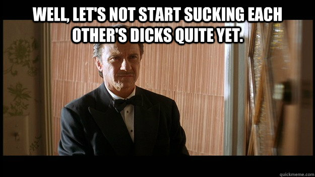Well, let's not start sucking each other's dicks quite yet.  - Well, let's not start sucking each other's dicks quite yet.   Winston Wolf