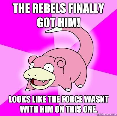 The rebels finally got him! Looks like the force wasnt with him on this one. - The rebels finally got him! Looks like the force wasnt with him on this one.  Slowpoke