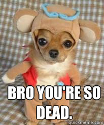 Bro you're so dead.   Angry dog