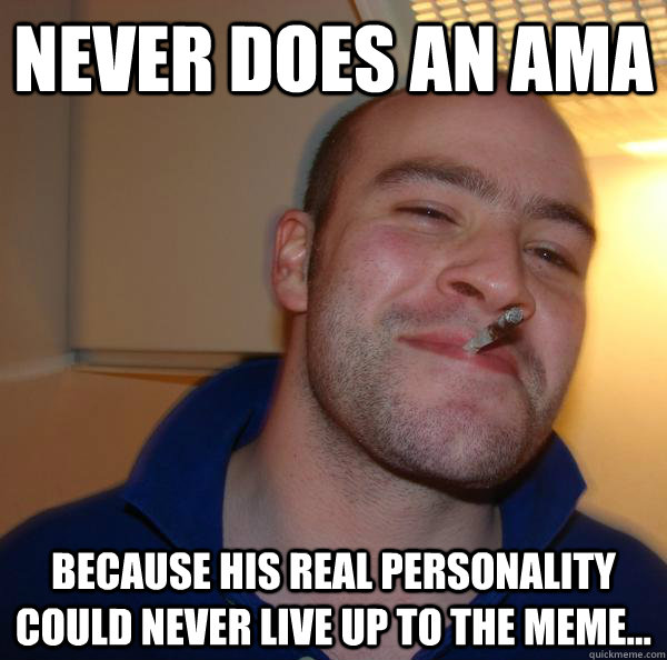 Never does an AMa Because his real personality could never live up to the meme...  - Never does an AMa Because his real personality could never live up to the meme...   Misc