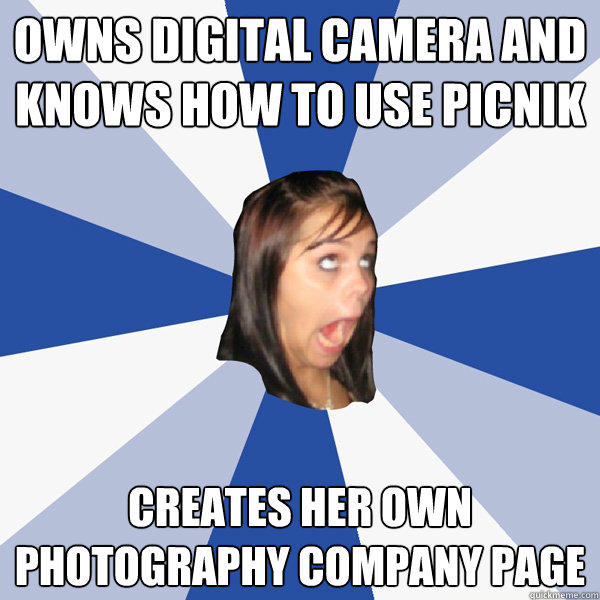 Owns digital camera and knows how to use picnik Creates her own photography company page - Owns digital camera and knows how to use picnik Creates her own photography company page  Annoying Facebook Girl