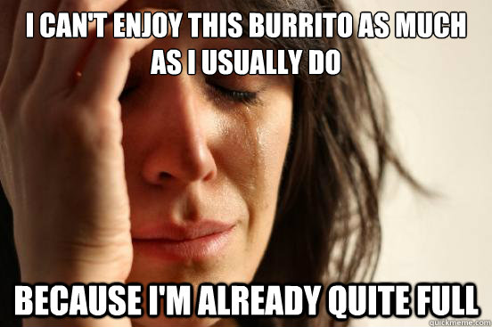 I CAN'T ENJOY THIS BURRITO AS MUCH AS i USUALLY DO BECAUSE I'M ALREADY QUITE FULL - I CAN'T ENJOY THIS BURRITO AS MUCH AS i USUALLY DO BECAUSE I'M ALREADY QUITE FULL  First World Problems