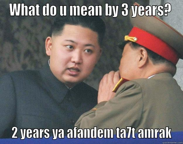 WHAT DO U MEAN BY 3 YEARS?  2 YEARS YA AFANDEM TA7T AMRAK Hungry Kim Jong Un