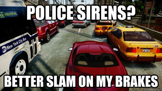 police sirens? better slam on my brakes  Grand Theft Auto IV Logic