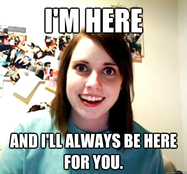 I'm here And I'll always be here for you. - I'm here And I'll always be here for you.  Overly Attached Girlfriend