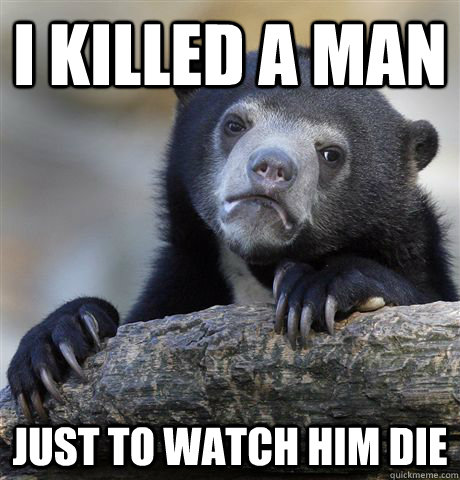 I killed a man just to watch him die - I killed a man just to watch him die  Confession Bear