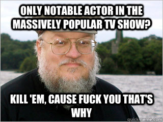 Only notable actor in the massively popular TV show? Kill 'em, cause FUCK you that's why  George RR Martin Meme