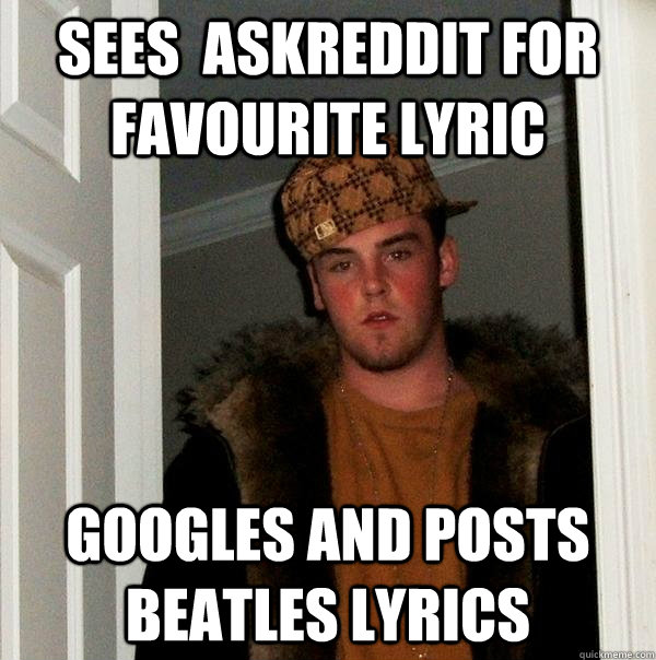 Sees  Askreddit for favourite lyric Googles and posts beatles lyrics - Sees  Askreddit for favourite lyric Googles and posts beatles lyrics  Scumbag Steve