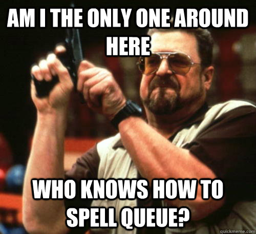 Am i the only one around here who knows how to spell queue? - Am i the only one around here who knows how to spell queue?  Am I The Only One Around Here