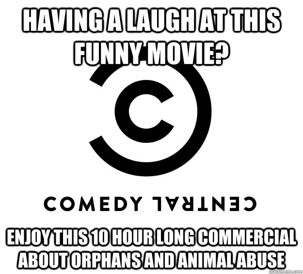 Having a laugh at this funny movie? Enjoy this 10 hour long commercial about orphans and animal abuse