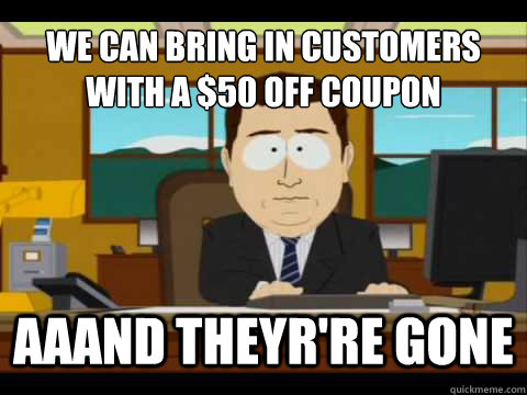 we can bring in customers with a $50 off coupon  Aaand theyr're gone - we can bring in customers with a $50 off coupon  Aaand theyr're gone  And its gone
