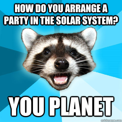 How do you arrange a party in the solar system? You Planet - How do you arrange a party in the solar system? You Planet  Lame Pun Coon