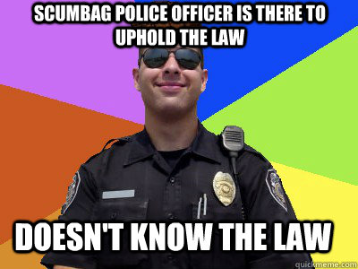 Scumbag police officer is there to uphold the law Doesn't know the law
