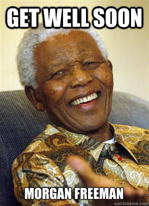 get well soon Morgan Freeman - get well soon Morgan Freeman  Nelson Mandela