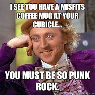 I see you have a Misfits coffee mug at your cubicle... You ...