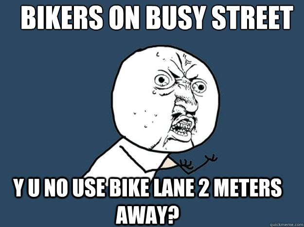 BIKERS ON BUSY STREET Y U NO USE BIKE LANE 2 METERS AWAY? - BIKERS ON BUSY STREET Y U NO USE BIKE LANE 2 METERS AWAY?  Yu no