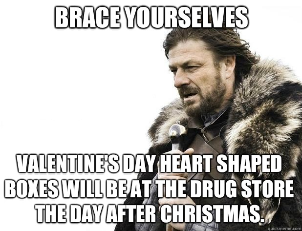 Brace yourselves Valentine's Day Heart shaped Boxes will be at the drug store the day after Christmas. - Brace yourselves Valentine's Day Heart shaped Boxes will be at the drug store the day after Christmas.  Misc