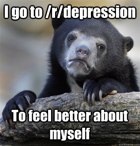 I go to /r/depression To feel better about myself - I go to /r/depression To feel better about myself  Confession Bear