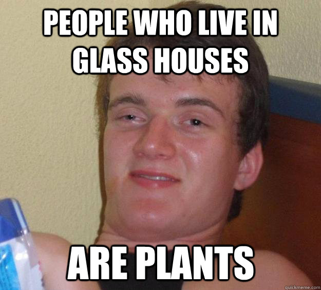 People who live in glass houses are plants - People who live in glass houses are plants  10 Guy