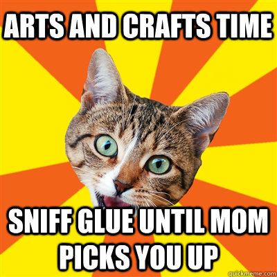 arts and crafts time sniff glue until mom picks you up - arts and crafts time sniff glue until mom picks you up  Bad Advice Cat