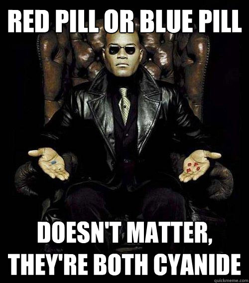 Red pill or blue pill doesn't matter, they're both cyanide