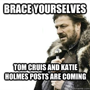 Brace yourselves Tom Cruis and Katie Holmes Posts are coming