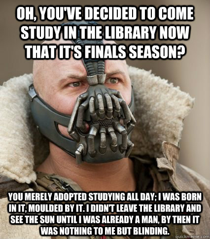Oh, you've decided to come study in the library now that it's finals season? You merely adopted studying all day; I was born in it, moulded by it. I didn't leave the library and see the sun until I was already a man, by then it was nothing to me but Blind