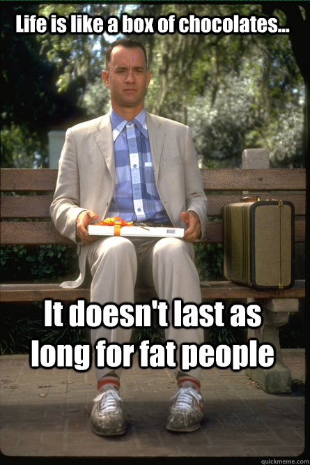 Life is like a box of chocolates... It doesn't last as long for fat people