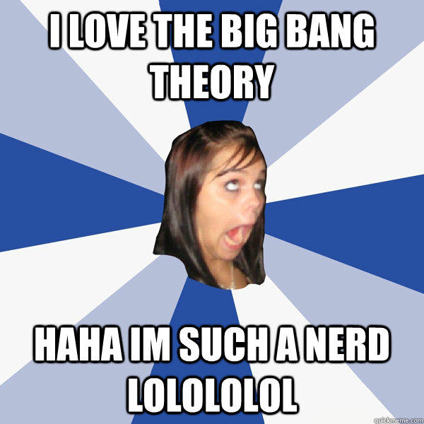 i love the big bang theory haha im such a nerd lolololol - i love the big bang theory haha im such a nerd lolololol  Annoying Facebook Girl