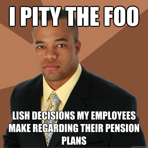 I pity the foo lish decisions my employees make regarding their pension plans - I pity the foo lish decisions my employees make regarding their pension plans  Successful Black Man