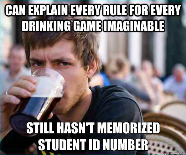 Can explain every rule for every drinking game imaginable Still hasn't memorized student id number - Can explain every rule for every drinking game imaginable Still hasn't memorized student id number  Lazy College Senior