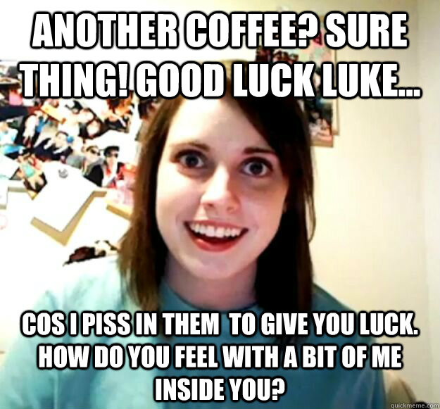 Another coffee? Sure thing! Good Luck Luke... Cos i piss in them  to give you luck. How do you feel with a bit of me inside you? - Another coffee? Sure thing! Good Luck Luke... Cos i piss in them  to give you luck. How do you feel with a bit of me inside you?  Misc