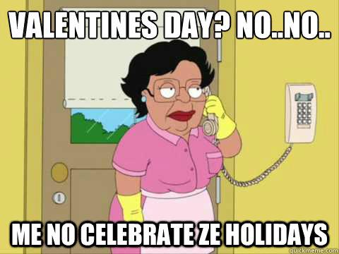Außergewöhnlich Valentines Day? No..No.. Me No Celebrate Ze Holidays